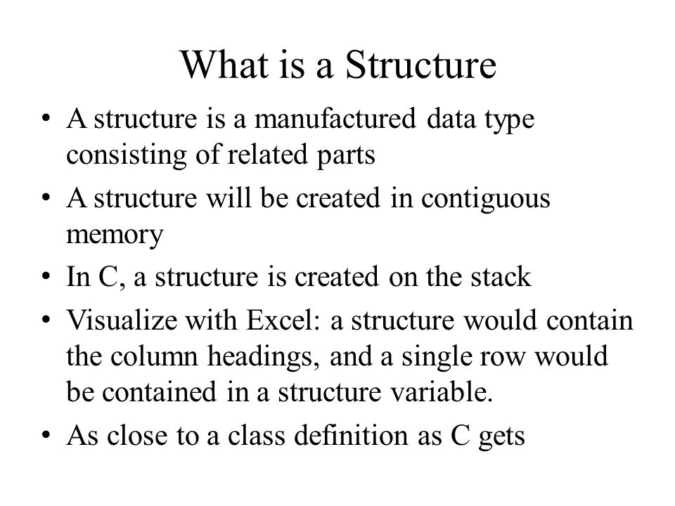 Defining A Structure - The Type A structure containing the rate of pay and hours worked might look like this: struct worker { intrate; inthours; intgross; } ; struct worker is now a new data type STRUCTURE TAG