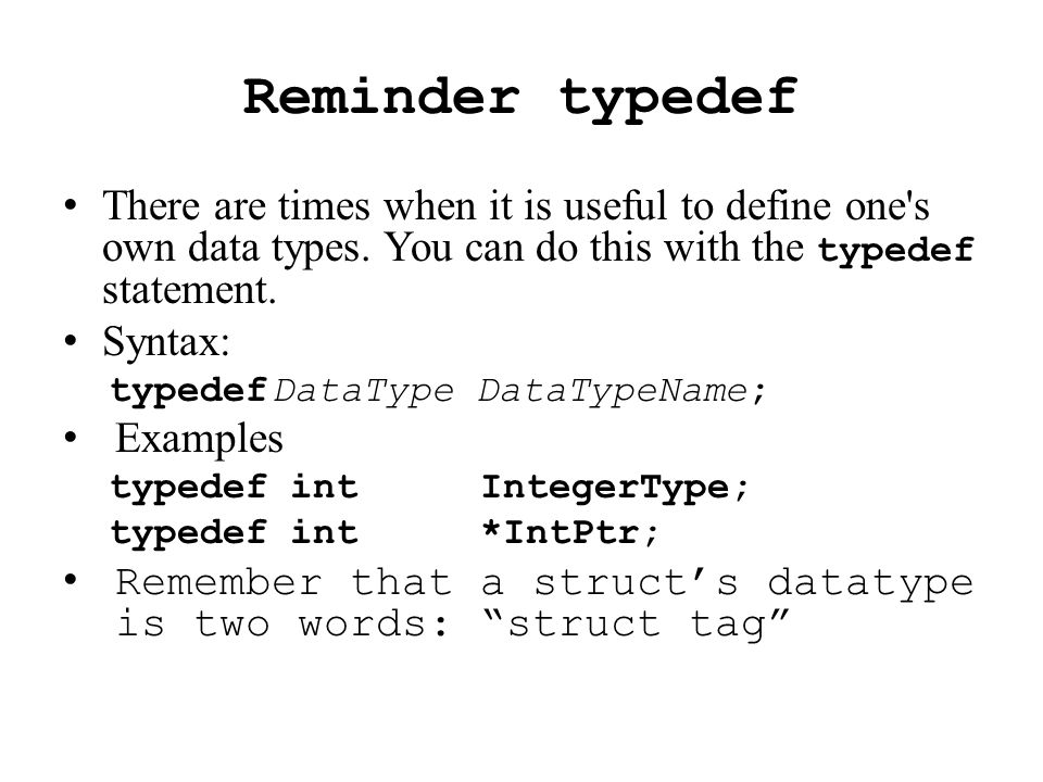 Structure Typedef – 2 methods 1: Typedef the struct tag : struct examrec{char first[namelen]; intexam[numexams];}; typedef struct examrec Exam 2: Typedef the entire struct definition (no tag): typedefstruct{ charfirst[namelen]; intexam[numexams]; } Exam; Variable Creation with either method: Exam anExam;