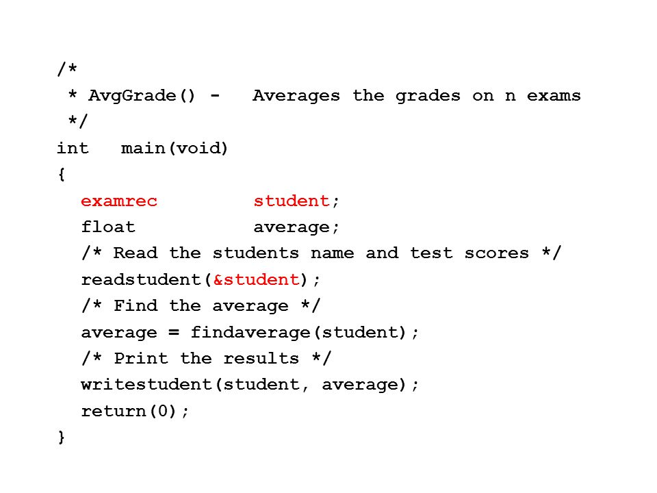 /* * ReadStudent() -Read the input about the *student */ voidreadstudent( examrec *student) { inti; printf( First name\t? ); scanf( %s , student -> firstname); printf( Last name\t? ); scanf( %s , (*student).lastname ); for (i = 0; i < numexams; i++){ printf( Enter grade for exam #%d\t? , i+1); scanf( %d , &(student->exam[i])); } SAME ACCESS Pass by Ref