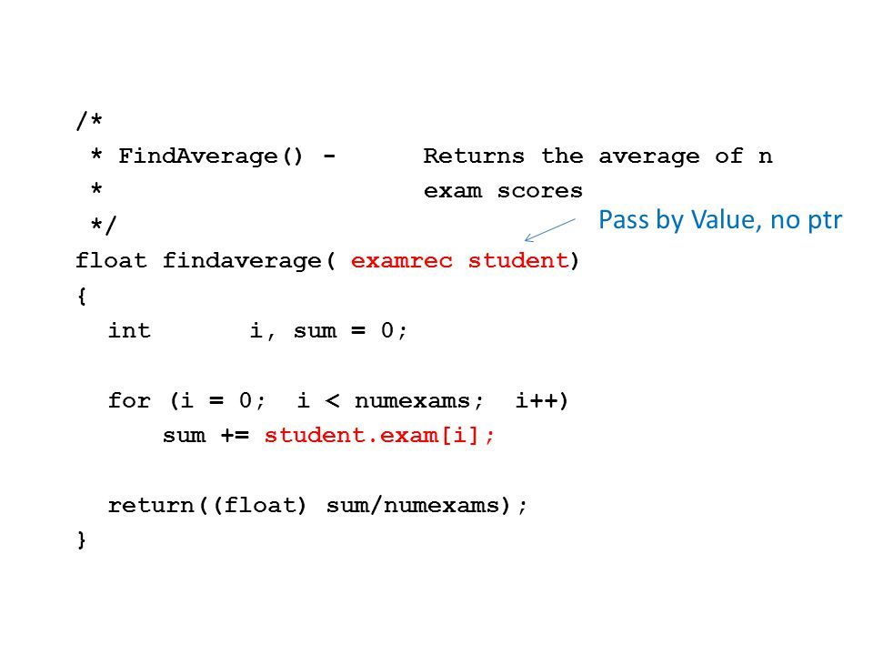/* * WriteStudent() -Print the data about the *student including the *average */ voidwritestudent(examrec student, float average) { inti; printf( %s %s scored :\n , student.firstname, student.lastname); for (i = 0; i < numexams; i++) printf( %d\t , student.exam[i]); printf( \n\twhich resulted in an average of %3.1f\n , average); }