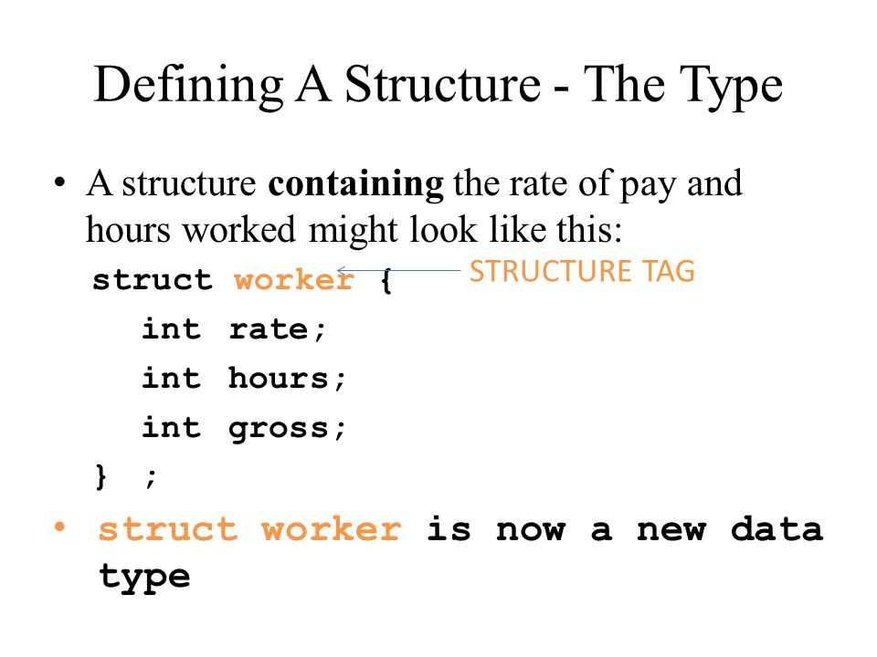 Defining A Structure (continued) Alternatively, we can write: struct worker { int rate, hours, gross; } ;