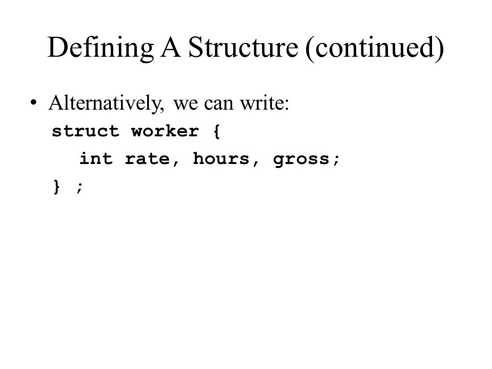 Declaring A Structure - Make a var We can give the structure a name and then declare variables as structures of this type very easily: struct workerstuff { int rate, hours, gross; } ; … int main(void) { struct workerstuffworker; // create a variable of type workerstuff Structure Variable