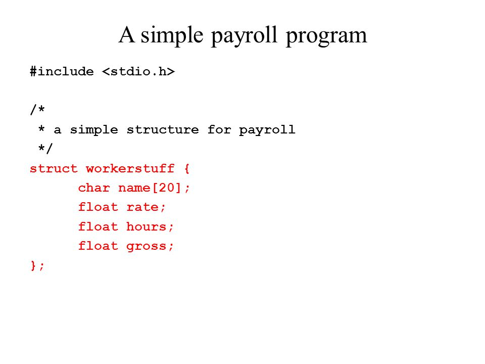 /* * payroll.c - A simple payroll program */ int main(void) { struct workerstuff worker; printf( What is the worker\ s rate per hour?\t ); scanf( %f , &worker.rate); printf( How many hours did the worker work last week?\t ); scanf( %f , &worker.hours);