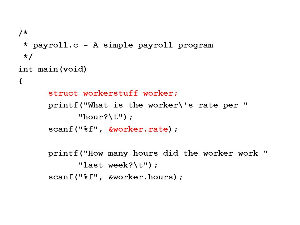 printf( What is the worker\ s name?\t ); scanf( %s , &worker.name); printf( %s worked for out %3.1f hours at $ %4.2f per hour.\n , worker.name, worker.hours, worker.rate); return(0); }