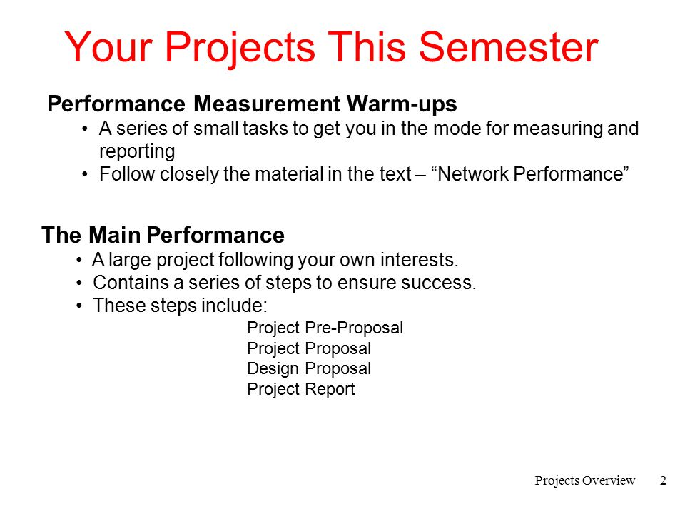 Projects Overview3 Warm-Ups There are three warm-ups to be accomplished in the next few weeks: 1.Using a network snoop device; Wireshark or tcpdump 2.Measuring network performance 3.Measuring application performance Students taking this course have usually had a strong interest in network performance.