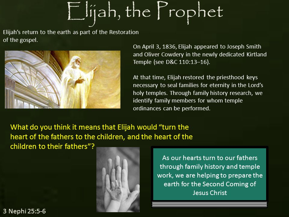 Elijah Who's Who Meaning: Jehovah is my God He was a Tishbite in a long line of extraordinary prophets He commenced his ministry around 926 BC among the northern tribes of Israel Peter, James, and John witnessed Elijah (Elias) and Moses at the Mount of Transfiguration (Matthew 17:1-11) He restored the keys of sealing power of the priesthood to Joseph Smith (D&C 110:13-16) in the Kirtland Temple on April 3, 1836 He taught the Doctrines of Salvation He fasted 40 days and his successor Elisha received the priesthood power from him He held the keys of the power of turning the hearts of the fathers to the children, and the hearts of the children to the fathers…(D&C 27:9)
