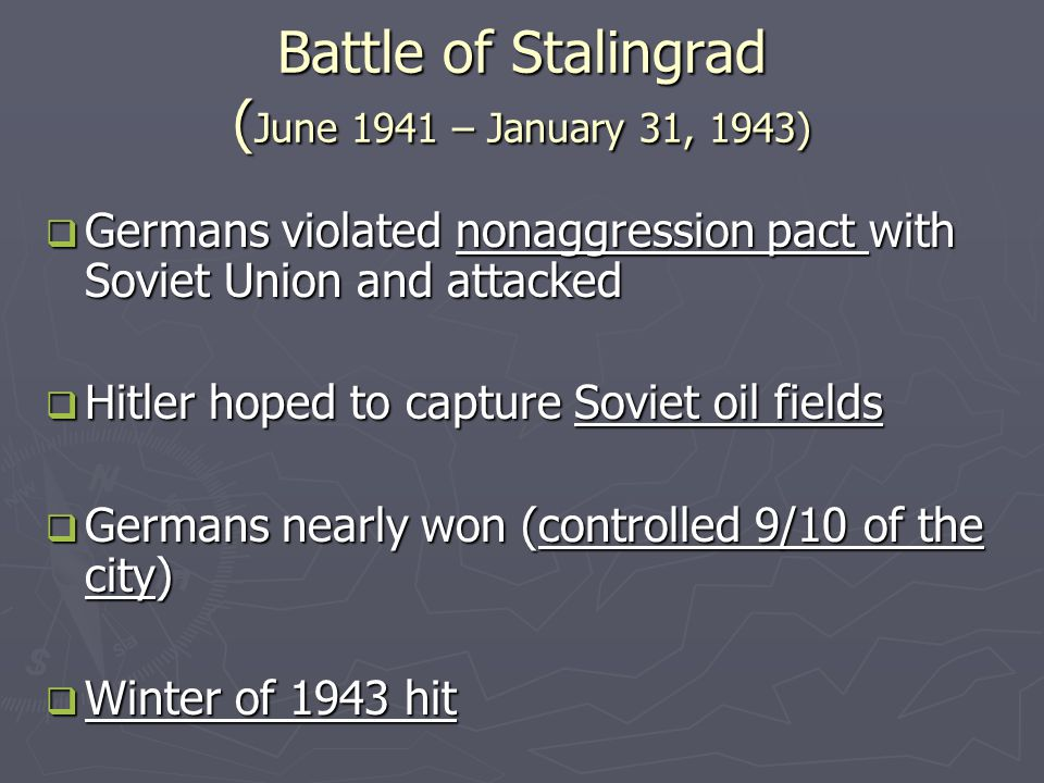 Battle of Stalingrad cont…  Hitler forced Germans to stay put  Soviets used weather to their advantage and won  Soviets lost 1,100,000 people in this battle  Turning point in WWII  From that point on, Soviet army began to move westward towards Germany
