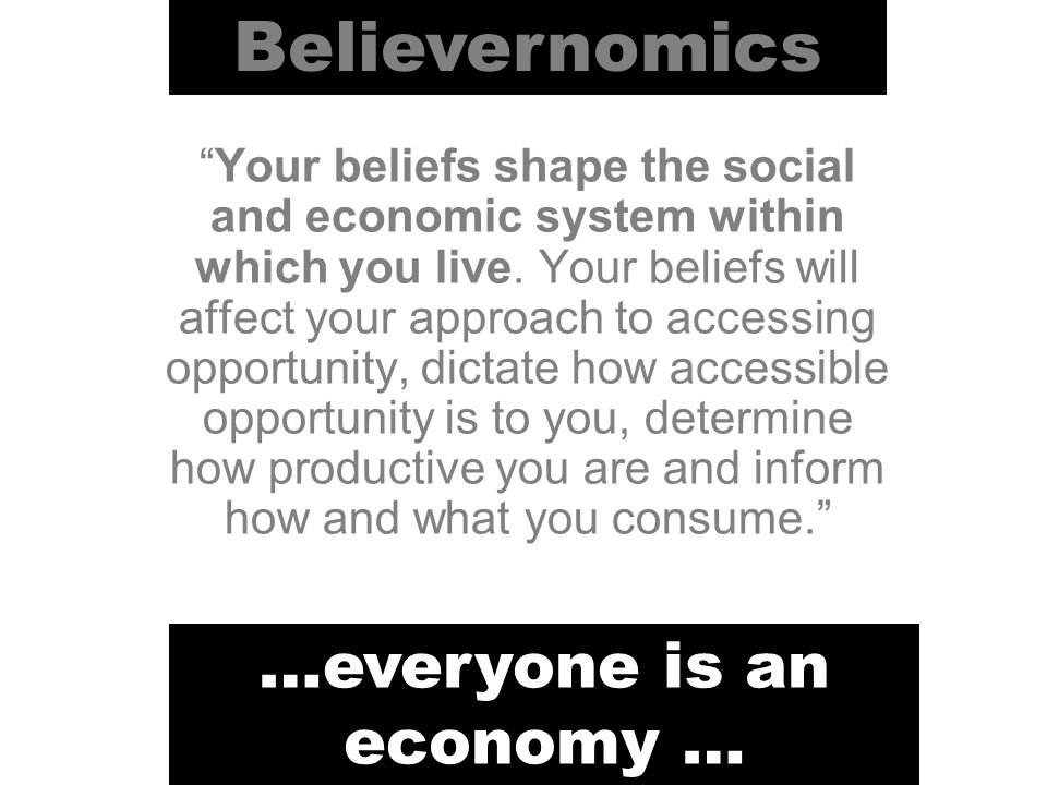Believernomics… Is a motivational tool designed to help you to realise your social and economic potential Is based on a concept that everyone is an economy and by improving the structure of your economy you will be better able to fulfil your social and economic potential Is based on practical application and learning from over 25 years of employment in the public, private and voluntary sectors …three things you need to know… 2 3 1