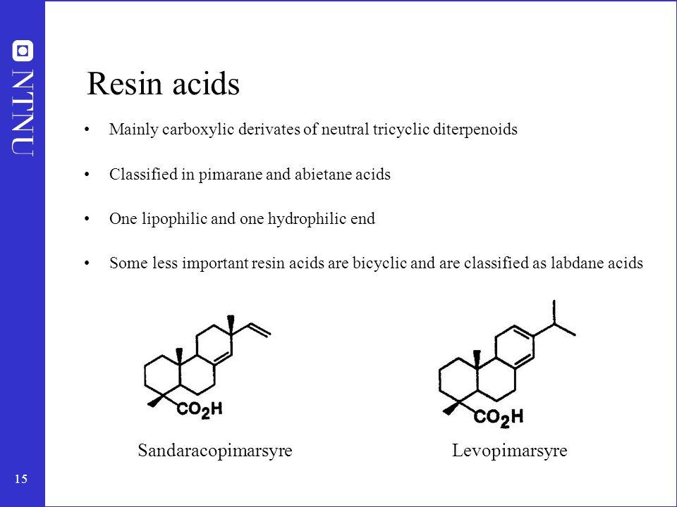 16 Common acids in common species Resin acidScots pineNorway spruce Pimaric8.16.2 Sandaracopimaric1.66.4 Isopimaric3.513.3 Sum (pimaric)13.225.9 Levopimaric30.016.2 Palustric15.113.5 Abietic15.811.2 Neoabietic11.110.2 Dehydroabietic14.422.6 Sum (abietic)86.473.7 Pimarane Abietane