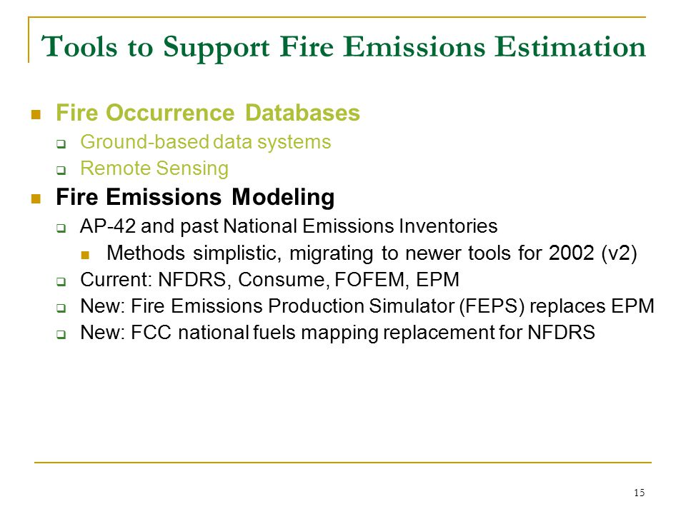 16 Tools to Support Fire Emissions Estimation Fire Occurrence Databases  Ground-based data systems  Remote Sensing Fire Emissions Modeling  AP-42 and past National Emissions Inventories Methods simplistic, migrating to newer tools for 2002 (v2)  Current: NFDRS, Consume, FOFEM, EPM  New: Fire Emissions Production Simulator (FEPS) replaces EPM  New: FCC national fuels mapping replacement for NFDRS BlueSky system  BlueSky-EM (emissions)  RAINS  Grid-model Linkage