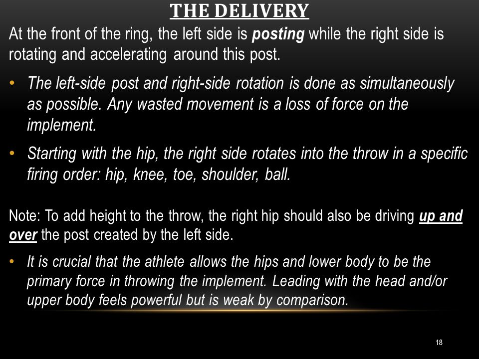 THE DELIVERY (CONT.) 19 The right side lifts/rotates up and around the post, to achieve a stretch-reflex action with the shoulder (i.e., separation.) If the right hip is a door in the middle of the ring, the left side of the body becomes the hinge in the front of the ring.