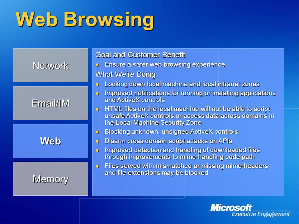 Web Browsing What We're Doing (continued) Mitigate ActiveX reuse through potential limited control leashing and more guided user experience Mitigate ActiveX reuse through potential limited control leashing and more guided user experience Limit UI spoofing Limit UI spoofing Pop-up windows will be suppressed unless they are initiated by user action Pop-up windows will be suppressed unless they are initiated by user action Developer Impact Check for web application compatibility with newer, safer browsing defaults Check for web application compatibility with newer, safer browsing defaults Identify whether controls are safe for scripting on the Internet, or if they can be more restricted Identify whether controls are safe for scripting on the Internet, or if they can be more restricted Memory Network Email/IM Web
