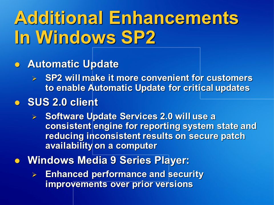Additional Enhancements In Windows SP2 DirectX 9.0b DirectX 9.0b  Latest, most secure DirectX components include fixes to address a network firewall change that impacts OEM pre- installs and DirectPlay Bluetooth 2.0 Bluetooth 2.0  Includes support for the latest version of Bluetooth 2.0 allowing customers to take advantage of the latest wireless devices Unified Windows Local Area Network (LAN) client Unified Windows Local Area Network (LAN) client  New wireless LAN will work with a broad range of wireless hotspots enabling customers to connect seamlessly without having to install or update a third-party client