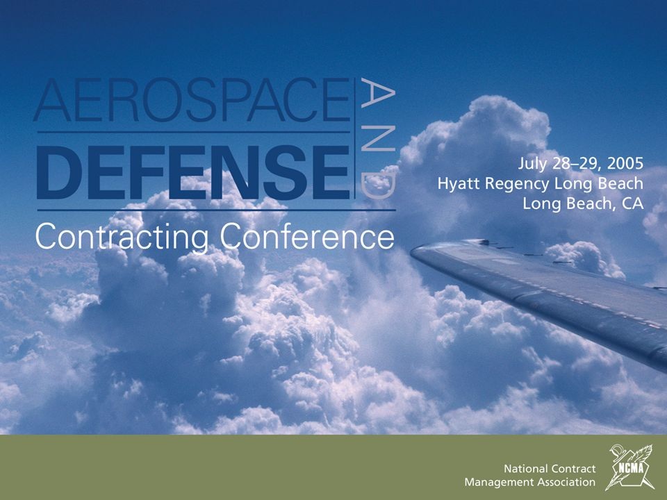 July 28–29, 2005 Hyatt Regency Long Beach Long Beach, CA 43rd Annual Aerospace and Defense Contracting Conference 2 General Session Douglas Larsen, Deputy General Counsel (AT&L, OSD) Ty Hughes, Deputy General Counsel for Acquisition (HQ, USAF) Nicholas Retson, Deputy Counsel (DCMA) Thomas Wells, Director of Contracting, HQ, AFMC Shay Assad, Asst.