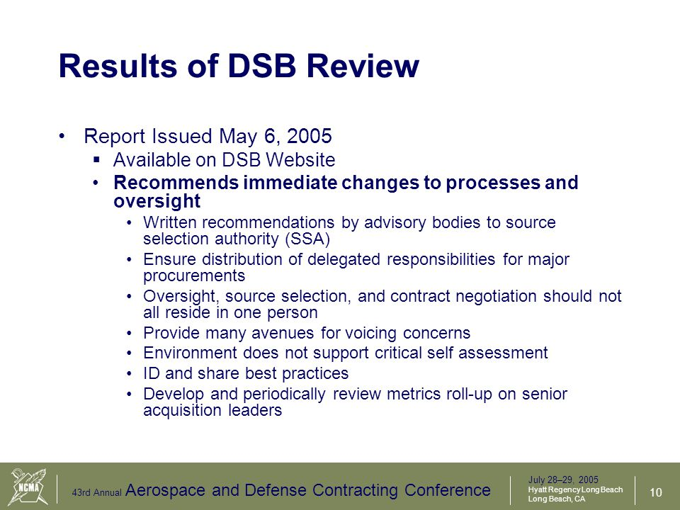 July 28–29, 2005 Hyatt Regency Long Beach Long Beach, CA 43rd Annual Aerospace and Defense Contracting Conference 11 Results of DSB Review (Cont.) Recommends enduring changes in cultivating leadership and people Put ethics at the forefront of Department communications Institutionalize an orientation program for OSD incoming leadership which addresses: Values and objectives of DoD and the Secretary Importance of leadership to sustain an ethical culture Performance expectations tied to both above.