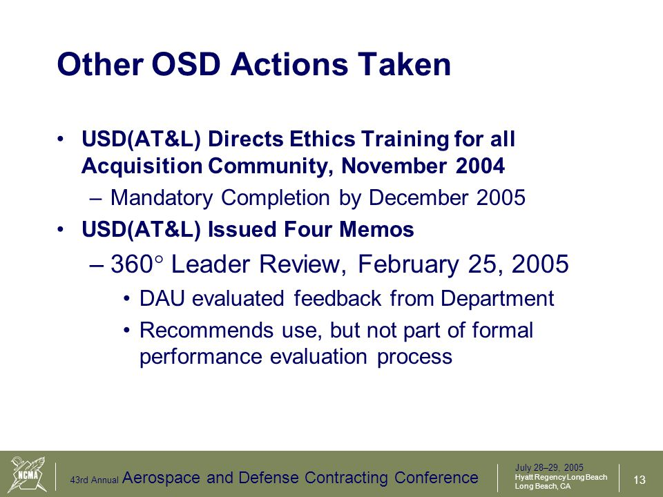 July 28–29, 2005 Hyatt Regency Long Beach Long Beach, CA 43rd Annual Aerospace and Defense Contracting Conference 14 Other Actions Taken (Cont.) –Acquisition Integrity, March 1, 2005 Required policy prepared for USD(AT&L)'s review on oversight, source selection, negotiations, & contract award –Not all respondents followed direction – Forward your policy or supply links to PAIC PAIC review is in process –Ethics and Integrity, March 1, 2005 To the entire Acquisition Workforce Insists on the highest integrity from our workforce and from Industry partners –Acquisition Integrity and Ethics, March 22, 2005 Leaders must put ethics at the forefront Results aren't more important than ethics