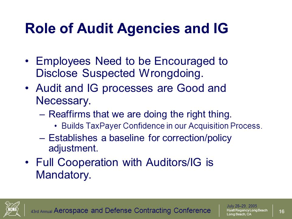 July 28–29, 2005 Hyatt Regency Long Beach Long Beach, CA 43rd Annual Aerospace and Defense Contracting Conference 17 Acquisition Integrity Summary Demand ethical behavior Demand transparency in the system (open to review) Examine your processes and people –Do they enforce checks and balances.