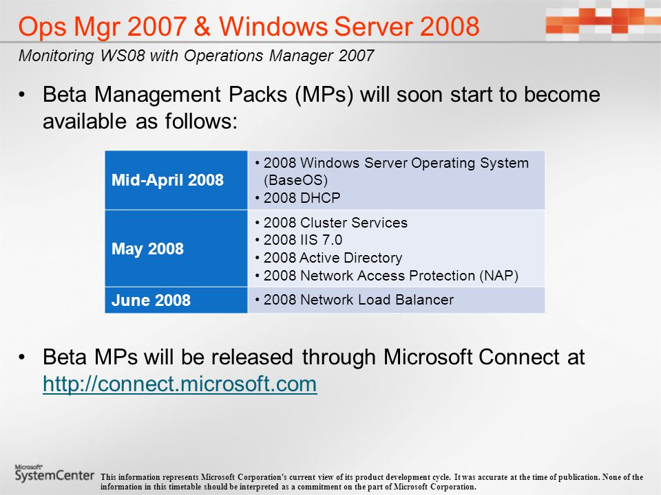 Operations Manager 2007 Exchange Server 2003 Windows Server 2000/2003 AD Information Worker Windows Server 2000/03 OS MS Client 2000 XP OS Windows Server IIS 2000/2003 SharePoint Portal Server 2003 Windows SharePoint Services 2003 Windows Server 2000/2003 Terminal Services SQL Server 2000/2005 Exchange Server 2007 SMS 2003 Office SharePoint Server 2007 Windows SharePoint Services 3.0 Windows DHCP Server 2000/2003 Windows File Replication Service 2000/2003 Windows Group Policy 2003 Windows Print Server 2003 Forefront for SharePoint 10.0 Windows Rights Management Services 2003 Commerce Server 2007 Windows Password Change Notification Service 2003 Antigen 9.0 MOM Pack Windows Server Automated Deployment Services 2003 Windows Server Performance Advisor 2003 System Center Data Protection Manager 2006 Windows System Resource Manager 2003 Windows Vista Client Server Virtualization Windows SharePoint Services (WSS) 3.0 Office SharePoint Server 2007 Windows SharePoint Services 3.0 BizTalk Server 2006 Forefront for Exchange Forefront for SharePoint Windows Network Load Balancing Identity Integration Server (IIS) 2003 Office Project Server 2007 Windows DNS Server 2000/2003 Windows Distributed File Systems 2003 Windows Routing and Remote Access Service (RRAS) 2003 Windows Distributed Transaction Coordinator 2000/2003 Compute Cluster Server 2003 Windows AD Federation Services 2003 Windows Internet Naming Service 2000/2003 ISA Server 2004/2006 Office Live Communications Server 2005 Forefront for Exchange 10.0 Currently Available Microsoft Management Packs* System Center Configuration Manager 2007 System Center Data Protection Manager 2007 Windows Update Services 3.0 Microsoft Cluster Services 2003 System Center Operations Manager 2007: Data Warehouse Library Management Pack AEM Management Pack All Operations Management Packs and Connectors can be downloaded from the System Center Catalog at http://www.microsoft.com/technet/prodtechnol/scp/catalog.aspx * This list does not represent partner management packs or connectors, and is accurate as of the time of publication.