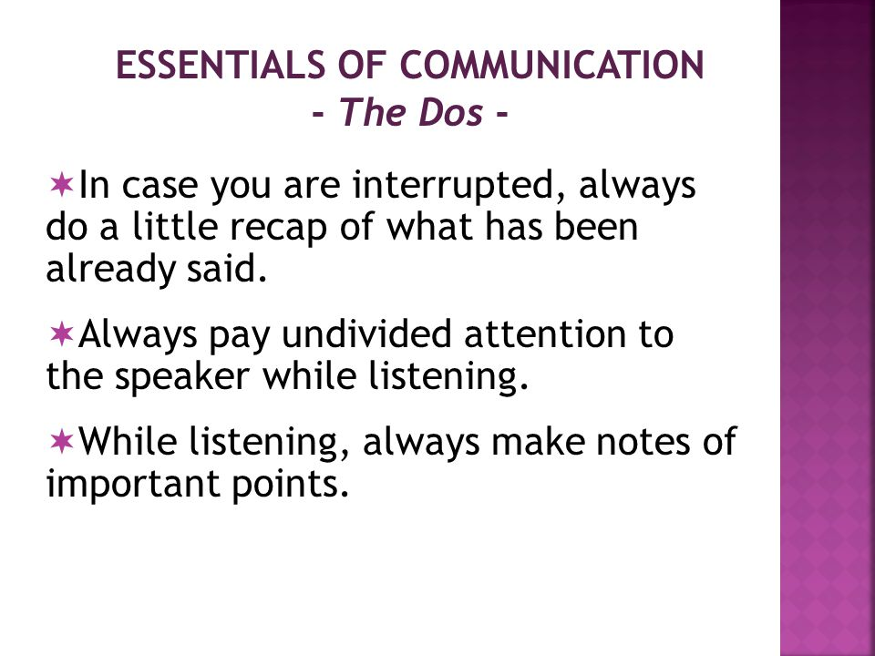 ESSENTIALS OF COMMUNICATION - The Dos -  Always ask for clarification if you have failed to grasp other's point of view.
