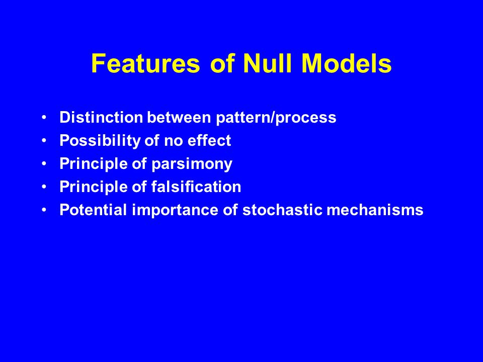 Criticisms of Null Models Ecological hypotheses cannot be stated in a way for formal proof/disproof Interactions between factors may confound null model tests Understanding only increased when null hypothesis is rejected Using same data to build and test model is circular