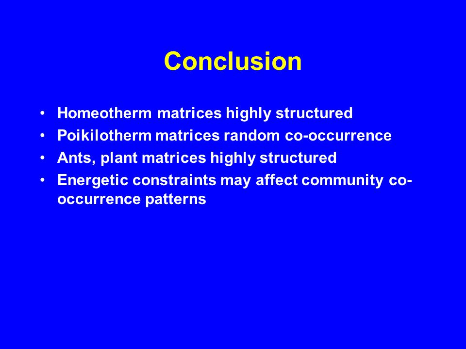 Conclusions Null models are useful tools for analyses of community structure Species co-occurrence in published matrices is less than expected by chance Patterns match the predictions of Diamond's (1975) assembly rules model Co-occurrence patterns differ for homeotherm vs.