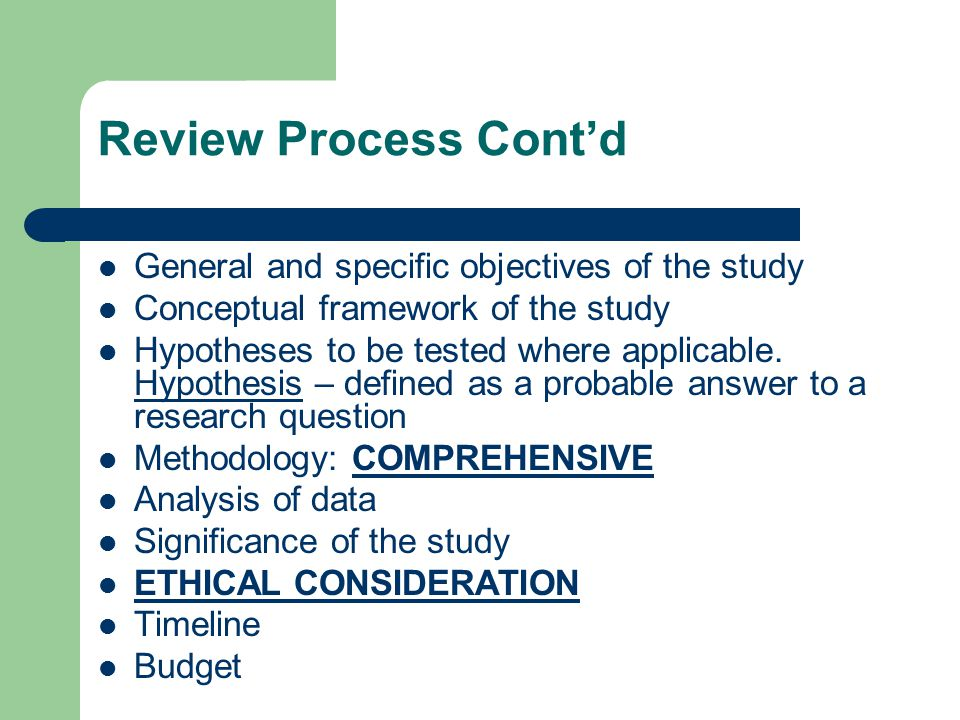 Scoring of Proposals Total marks / point are often set at 100 with the following as guide to the reviewers: Statement of the Problem (25 points) General and Specific objectives (5 points) Conceptual framework (15 points) Hypotheses (5 points) Methodology (25 points) Analysis of data (10 points) Ethical consideration (5 points) Timeline (5 points) Budget (5 points)