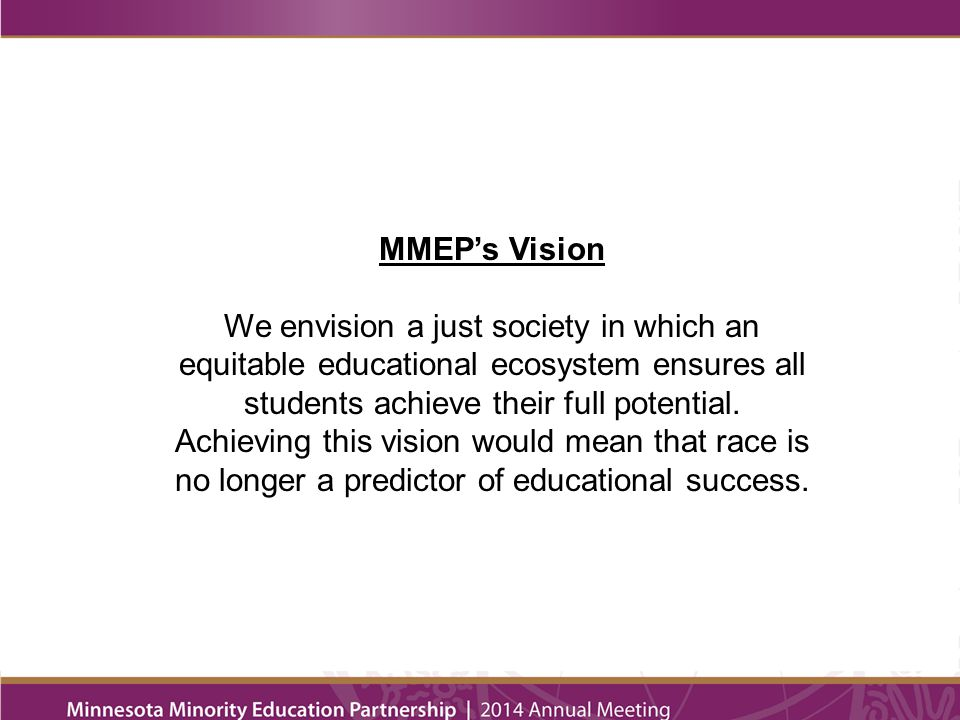 MMEP's Mission Minnesota Minority Education Partnership uses a race equity lens to transform educational institutions, organizations, and leaders to ensure that students of color and American Indian students achieve full academic and leadership success.