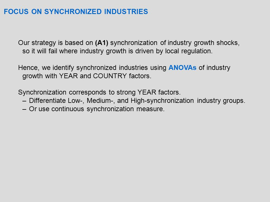 DEVELOPMENT AND GROWTH: Industry Synchronization Groups Private Bank Credit Market Capitalization Total Capitalization Market Value Traded Accounting Standards Control Premium Low-synchronization based on ANOVA: Year factor WEAK Financial Development 0.017 0.0090.0390.087**0.001 (0.015)(0.010)(0.008)(0.024)(0.035)(0.007) N6,896 6,8326,896 6,498 R2R2 0.12 Medium-synchronization based on ANOVA: Year factor STRONG; Country factor STRONG Financial Development 0.031***0.035***0.023***0.073***0.141***0.024*** (0.009)(0.004)(0.005)(0.006)(0.028)(0.006) N59,310 58,92759,31059,30949,447 R2R2 0.16 0.15 High-synchronization based on ANOVA: Year factor STRONG; Country factor WEAK Financial Development 0.028***0.030***0.019***0.063***0.097***0.018*** (0.008)(0.003) (0.005)(0.023)(0.004) N43,294 42,98243,29443,29338,552 R2R2 0.14