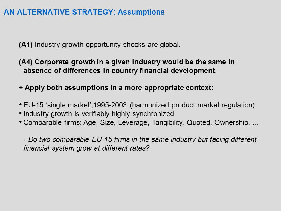 AN ALTERNATIVE STRATEGY: Cost and Benefits Benefits of (A4) – Avoid quantification of industry EFD – Obtain economically measurable estimates Costs of (A4) – Heterogeneity in financial development in EU-15 assumed orthogonal to other country-level determinants affecting growth.