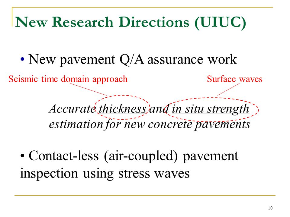 11 In-situ Pavement Thickness Motivation: * Accurate (  5mm) and non-destructive thickness estimates needed for new pavement QC and pay factor application * Best available method (standard impact-echo) does not provide needed accuracy Approaches: Frequency domain Time domain Develop seismic approach Improve impact-echo
