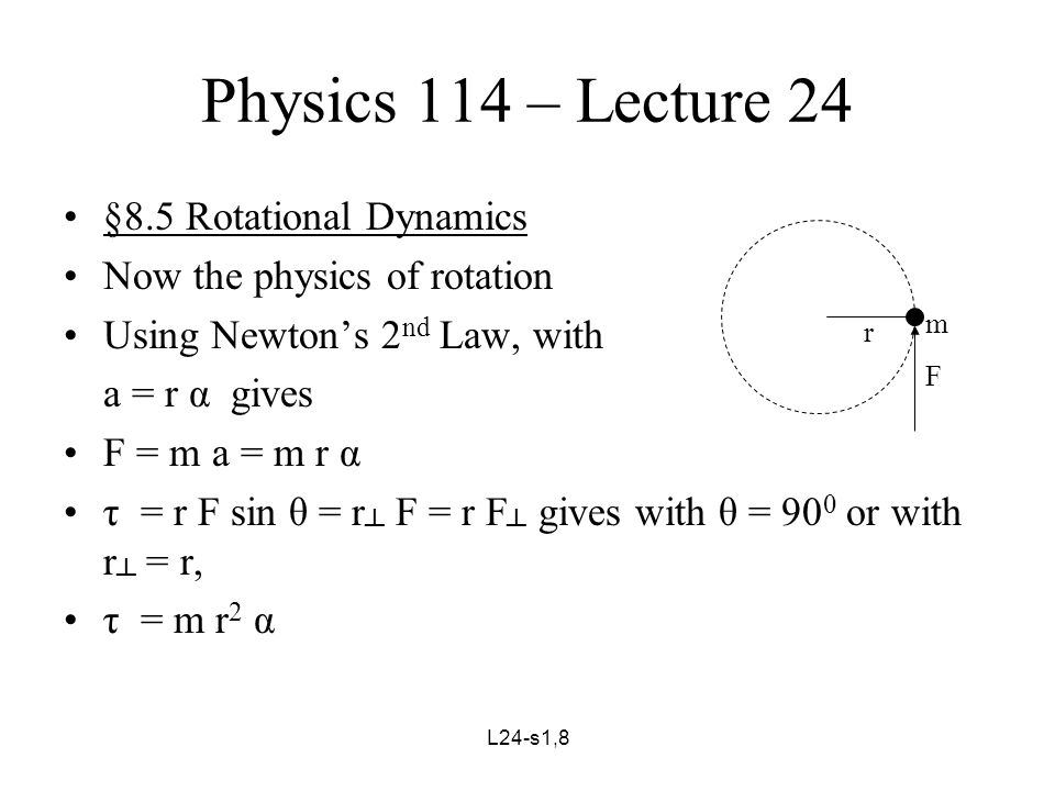 L24-s2,8 Physics 114 – Lecture 24 Generalizing this result to a rigid body with point masses, m 1, m 2, m 3, …, at distances from the axis of rotation of, r 1, r 2, r 3, …, gives τ 1 = m 1 r 1 2 α 1, etc., A rigid body rotates such that ω 1 = ω 2 = ω 3 = … = ω and likewise α 1 = α 2 = α 3 = … = α Summing, τ net = Σ τ i = Σ (m i r i 2 α i ) = Σ (m i r i 2 ) α, where we have used α 1 = α 2 = α 3 = … = α