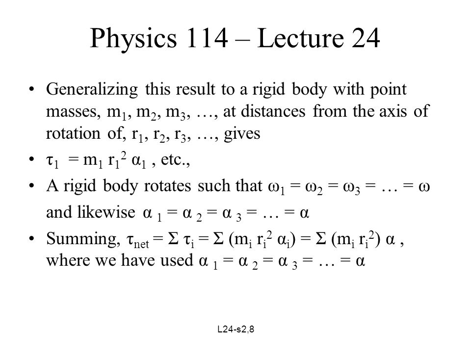 L24-s3,8 Physics 114 – Lecture 22 We define the moment of inertia of a body about a particular axis to be, I = Σ (m i r i 2 ) = m 1 r 1 2 + m 2 r 2 2 + m 3 r 3 2 + … Finally, τ net = I α Examples: Wheel of radius,r, – all the mass on the rim: I = mr 2 Cylinder or disc of radius, r, about its axis: I =½mr 2 Sphere of radius, r, about an axis through its center: I =(2/5)mr 2