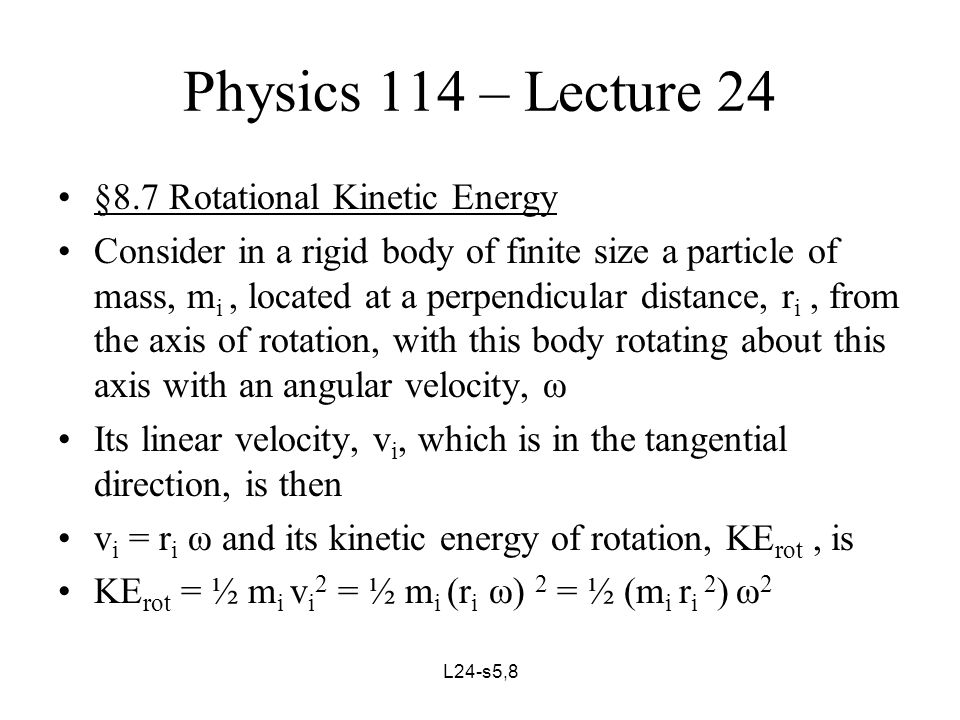 L24-s6,8 Physics 114 – Lecture 24 Summing for all particles in the body, we obtain, KE rot = Σ ½ (m i r i 2 ) ω 2 = ½ (Σ m i r i 2 ) ω 2, since ω = const Using the definition, moment of inertia, I = Σ (m i r i 2 ), this becomes, KE rot = ½ I ω 2 For rolling motion, KE total = KE translational + KE rotational Giving, KE tot = ½ m v 2 + ½ I ω 2
