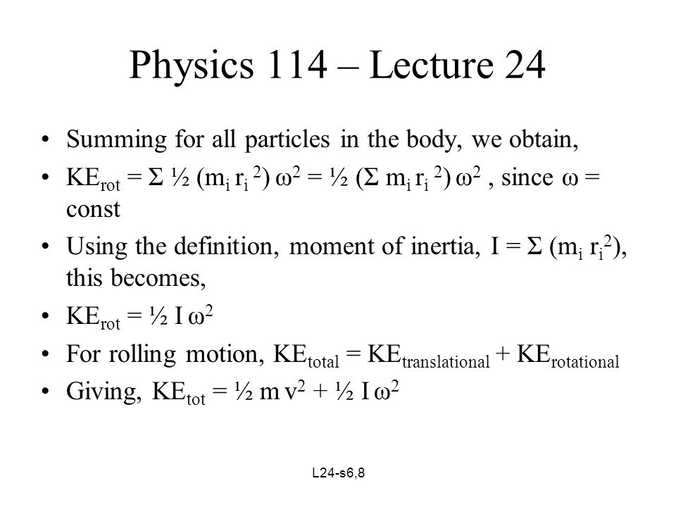 L24-s7,8 Physics 114 – Lecture 24 For a body rolling down an incline, where the work done by the non-conservative forces, W NC, is 0 and where I ≡ I CM, since CM moves with velocity v = rω E = KE tot + PE = ½ m v 2 + ½ I ω 2 + mgh = constant This quantity is conserved just as we had earlier that the quantity, in the absence of rotational motion, E = KE tot + PE = ½ m v 2 + mgh = constant Lets see some examples: Wheel → KE tot = ½ m v 2 + ½ I ω 2 = ½ m v 2 + ½ mr 2 ω 2 = ½ m v 2 + ½ m(r ω) 2 = ½ m v 2 + ½ m v 2 = m v 2