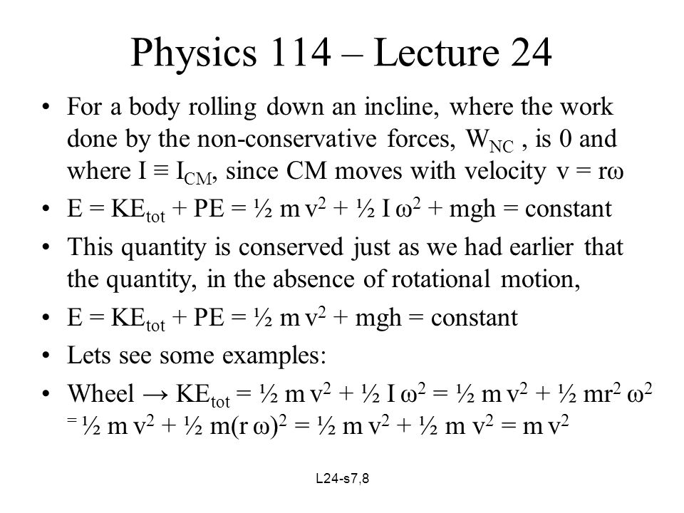 L24-s8,8 Physics 114 – Lecture 24 Disc or cylinder → KE tot = ½ m v 2 + ½ I ω 2 = ½ m v 2 + ½(½ mr 2 ) ω 2 = ½ m v 2 + ¼ m(r ω) 2 = ½ m v 2 + ¼ m v 2 = ¾ m v 2 = 0.75 m v 2 Sphere → KE tot = ½ m v 2 + ½ I ω 2 = ½ m v 2 + ½(( 2/5) mr 2 ) ω 2 = ½ m v 2 + ( 1/5) m(r ω) 2 = ½ m v 2 + ( 1/5) m v 2 = ( 7/10) m v 2 = 0.7 m v 2 After starting from rest, at the same level on an incline, which will reach the foot of an incline first.