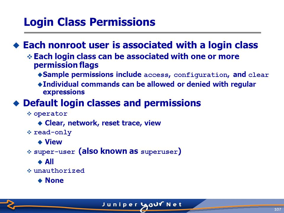 108 Login Class Configuration Example  This configuration defines two nonroot users in the local database  The ops user has limited permissions, while the lab user has all possible permissions [edit system login] jeff@host# show class ops { permissions [ clear network view view-configuration ]; } user lab { class super-user; authentication { encrypted-password $1$.NsYRFPl$PLRfr3cBG26cJAOu1 ; ## SECRET-DATA } user ops { class ops; idle-timeout 20; authentication { encrypted-password $1$scmwG5bG$27fb/TG9RGjfDKGC0 ; ## SECRET-DATA } Predefined login class with all permissions granted A custom login class Definition of permissions for the ops login class