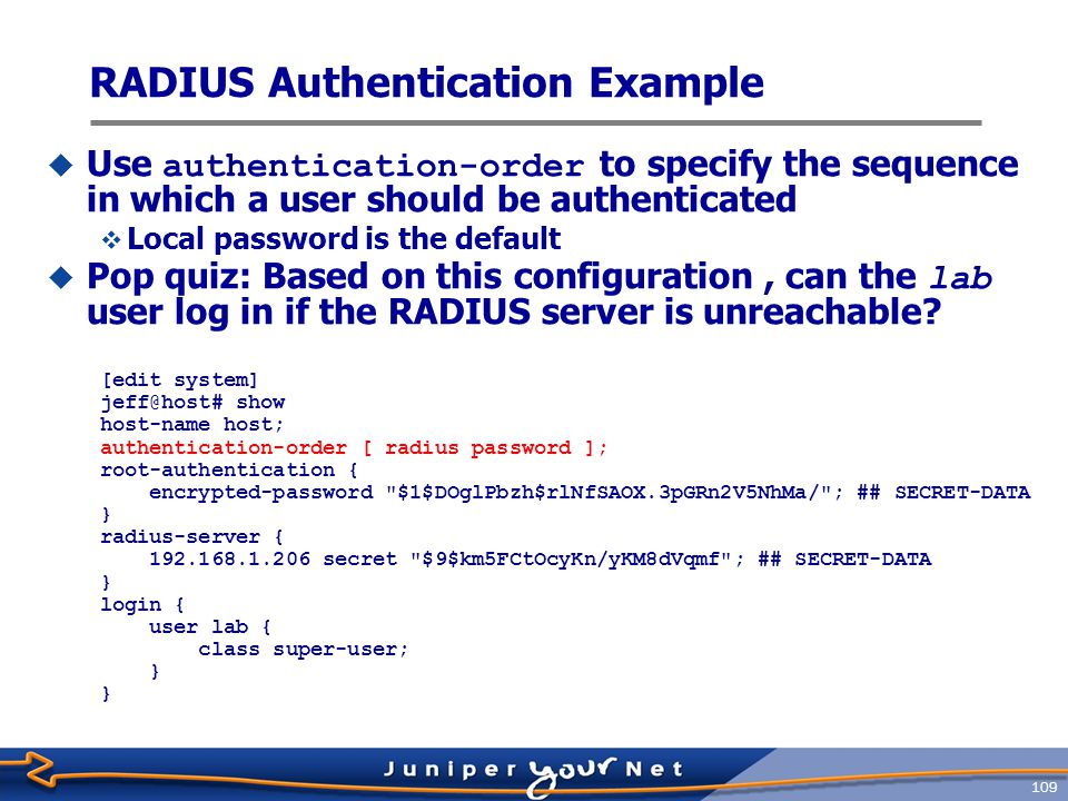 110 TACACS+ Authentication Example  Using TACACS+ as authentication and accounting: [edit system] jeff@host# show host-name host; authentication-order [ tacplus password ]; root-authentication { encrypted-password $1$cu9XlsA7$7CUrLeFVZIRnSgQflz1 ; ## SECRET-DATA } tacplus-server { 10.10.10.35 { port 49; secret $9$C-XppIc8LNVb2KMgJGU.mAp0 ; ## SECRET-DATA timeout 5; single-connection; } accounting { events [ login change-log interactive-commands ]; destination { tacplus { server { 10.10.10.35 { secret $9$ahGkP/9pOBEFnhreKx7JGD ; ## SECRET-DATA timeout 5; single-connection; }