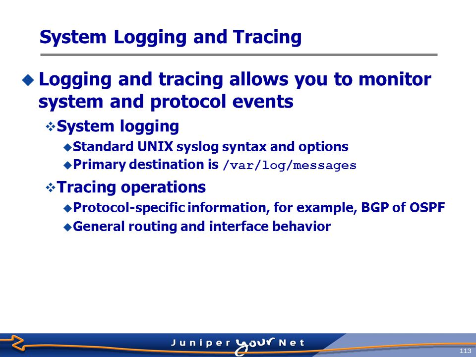 114 System Logging Facilities  The facility determines the type/class of events that should be logged  You can think of syslog facilities as categories of logging  anyAll facilities  authorizationAuthorization system  change-logConfiguration change log  conflict-logConfiguration conflict log  daemonVarious system processes  firewallFirewall filtering system  interactive-commandsCommands executed by the UI  kernelKernel  pfePacket Forwarding Engine  userUser processes