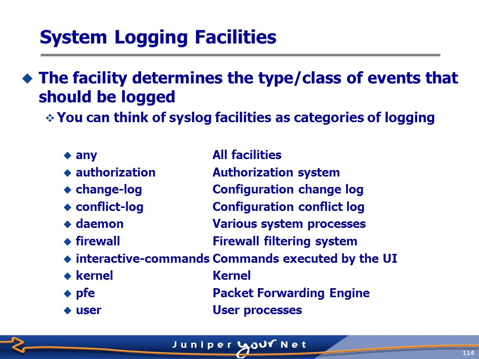 115 Syslog Severity Levels  Setting a severity level causes router to log all messages at or above the specified priority  Logging at the critical level also causes alert and emergency messages to appear emergency alert critical error warning notice info debug none Equal to or more severe Disables logging of that facility  Severity level:  alertConditions that should be corrected immediately  anyAll levels  criticalCritical conditions  emergencyPanic conditions  errorError conditions  InfoInformational messages (the default)  noneNo messages  noticeConditions that should be handled specially  warningWarning messages