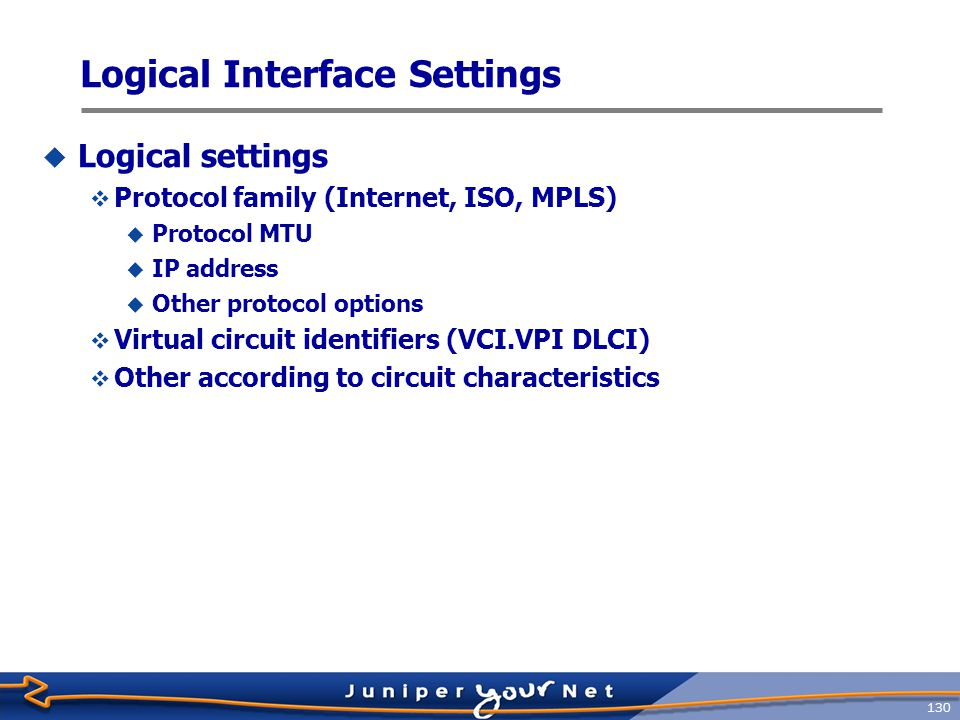 131 Configure Logical Properties  Using the set command to configure a logical interface using the unit number: [edit] jeff@host# set interface ge-1/0/3 unit 40 vlan-id 40  Or park yourself at the unit level: jeff@host> configure [edit] jeff@host# edit interfaces ge-1/0/3 unit 40 [edit interfaces ge-1/0/3 unit 40] jeff@host# set vlan-id 40 [edit interfaces ge-1/0/3 unit 40] jeff@host# commit