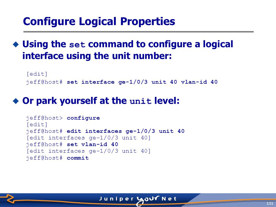 132 Configure Protocol Families  Each major protocol is called a family  Multiple families can live on one logical interface  Internet protocol has TCP, UDP, and ICMP as family members  Supported protocol families are:  IP ( inet )  IPv6 ( inet6 )  International Standards Organization ( iso )  Traffic engineering ( mpls )  Internet protocol family ( inet ) Allows you to set  IP address: address A.B.C.D/prefix_length  MTU size: mtu bytes