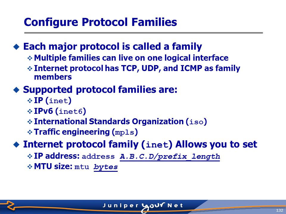 133 Protocol Family Example  Sample configuration for the inet family: jeff@host> configure [edit] jeff@host# edit interfaces ge-1/0/3 [edit interfaces ge-1/0/3] jeff@host# set unit 0 family inet address 1.1.1.1/24  Display as: [edit interfaces ge-1/0/3] jeff@host# show unit 0 { family inet { address 1.1.1.1/24; }  Use display set to convert configuration stanza to set commands [edit interfaces ge-1/0/3] jeff@host# show | display set set unit 0 family inet address 1.1.1.1/24