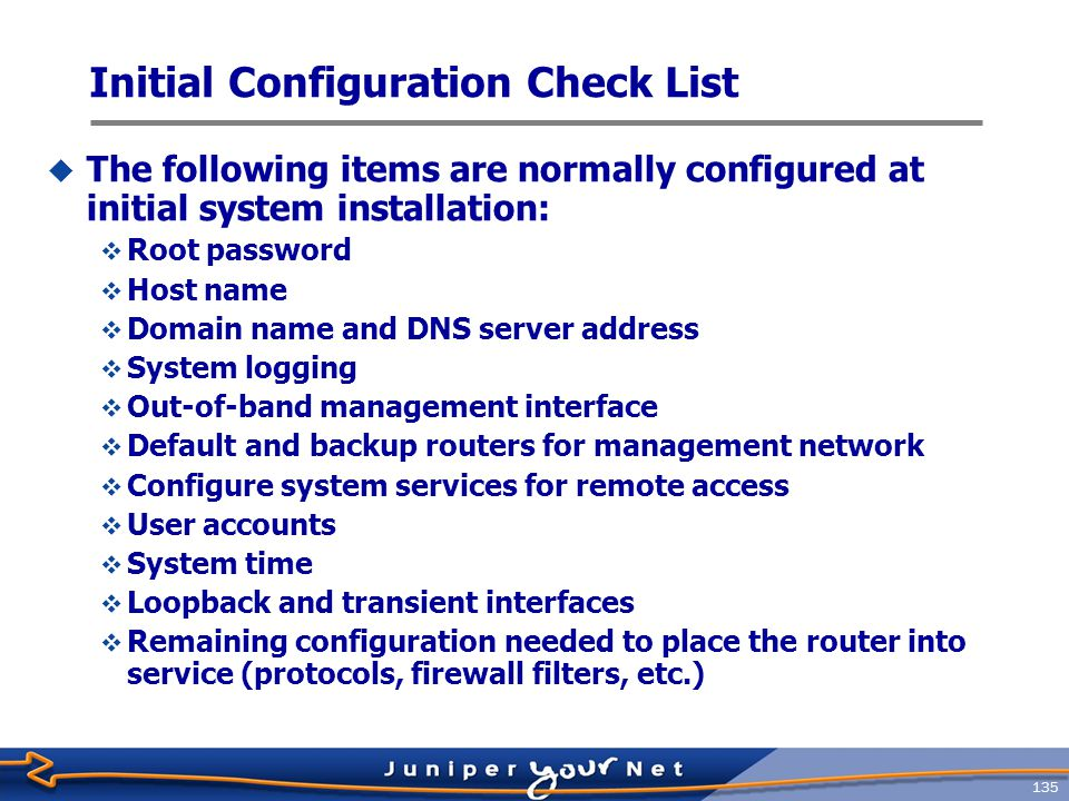 136 Initial Configuration (1 of 6)  Log in as root [...] Amnesiac (ttyd0) login: root --- JUNOS 8.5R4.3 built 2008-08-12 23:16:55 UTC root%  Start CLI root% cli root>  Enter configuration mode root> configure [edit] root#  Configure root password  Plain text root# set system root-authentication plain-text-password  Pre-encrypted password root# set system root-authentication encrypted-password encrypted  Secure shell (SSH) key root# set system root-authentication ssh-rsa key Amnesiac indicates a factory default configuration Do not enter a clear text password in this mode!
