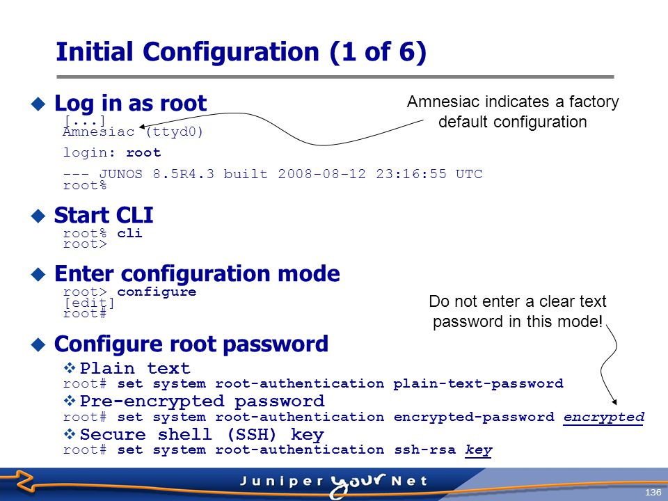 137 Initial Configuration (2 of 6)  Configure router name [edit] root# set system host-name host  Configure router domain name [edit] root# set system domain-name host.test.com  Configure name server address [edit] root# set system name-server ns-address  Commit changes so far [edit] root# commit Commit complete [edit] root@host# Note host name takes effect after the commit