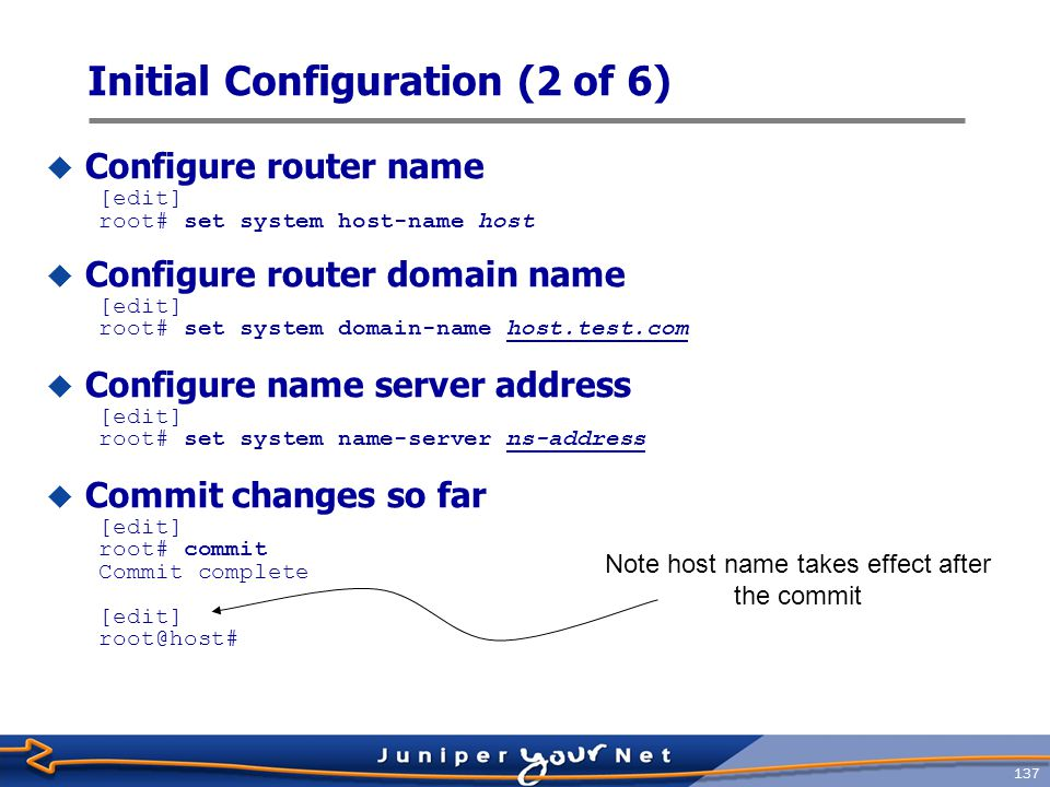 138 Initial Configuration (3 of 6)  Configure management interface IP address and prefix [edit] root@host# set interface fxp0 unit 0 family inet address ip- address/prefix-length  Define a back up router  Used when routing daemon is not running  Required when using redundant Routing Engines [edit] root@host# set system backup-router gateway-address  Define static route for OoB management network [edit] root@host# set routing-options static route ip-address/prefix- length next-hop OoB-next-hop-address no-readvertise