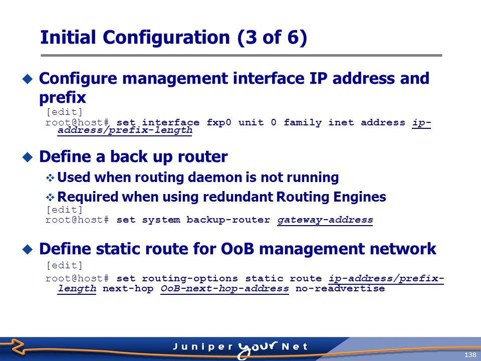 139 Initial Configuration (4 of 6)  Configure system services for remote access [edit] root@host# set system services ssh [edit] root@host# set system services telnet  Configure  Use predefined login classes, or create your own [edit system login] root@host# show user op { full-name The OP ; uid 2003; class super-user; authentication { encrypted-password $1$KIlji3eh$n4n66p37q1IUrrOh.7rbM/ ; ## SECRET-DATA } The user Id is created automatically when not explicit configured
