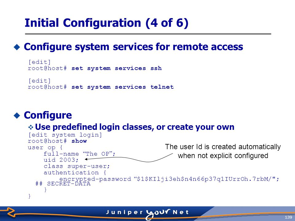 140 Initial Configuration (5 of 6)  Configure time zone and manually set the time of day  Configure time zone: [edit] root@host# set system time-zone Asia/Taipei  Set date and time manually root@host> set date.