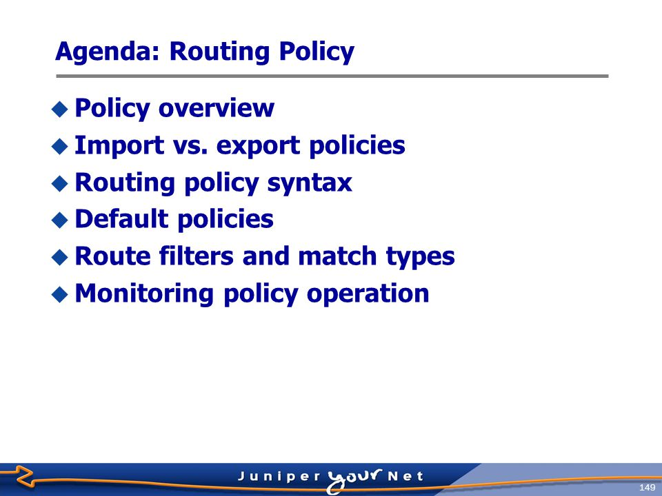 150 Policy Overview  Controls routing information transferred into and out of the routing table  Can ignore or change incoming routing information  Can suppress or change outgoing routing information  Policies are made up of match/action pairs  Match conditions can be protocol specific