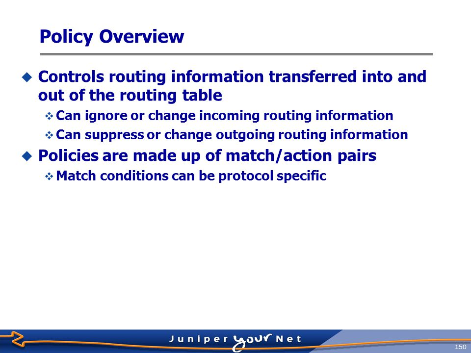 151 When to apply policy  Apply policy when:  You do not want to import all learned routes into the routing table  You do not want to advertise all learned routes to neighboring routers  You want one protocol to receive routes from another protocol  You want to modify information (attribute) associated with a route