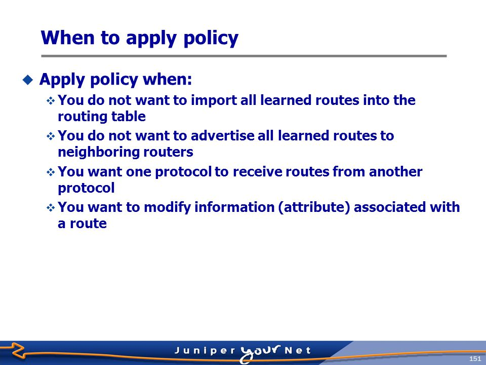 152 Import and Export  Policy filtering is done with respect to the JUNOS routing table  Export policy is applied to active paths in routing table Neighbors Protocol Routing Table Forwarding Table Neighbors Protocol Import Policy #1 Routes PFE Route Selection Policy Import Policy #2 Export Policy #1 Export Policy #2